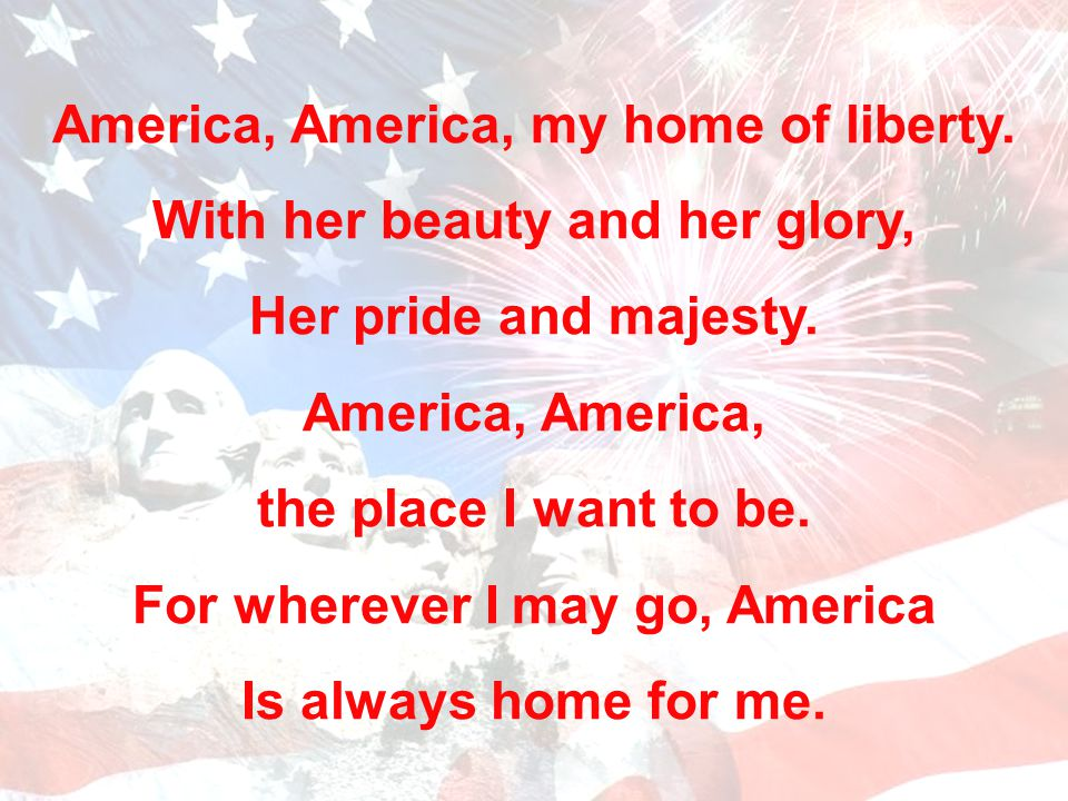America, America, my home of liberty. With her beauty and her glory,