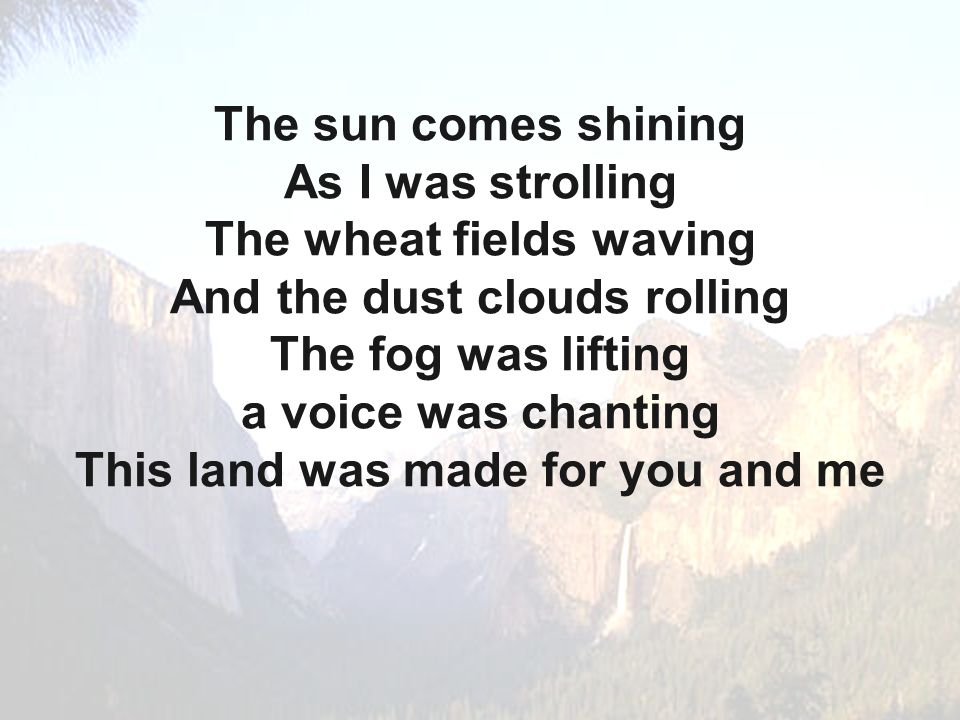 The sun comes shining As I was strolling The wheat fields waving And the dust clouds rolling The fog was lifting a voice was chanting This land was made for you and me