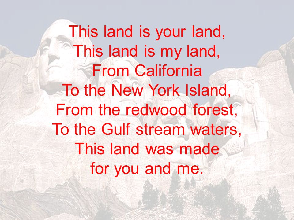 From the redwood forest, To the Gulf stream waters, This land was made