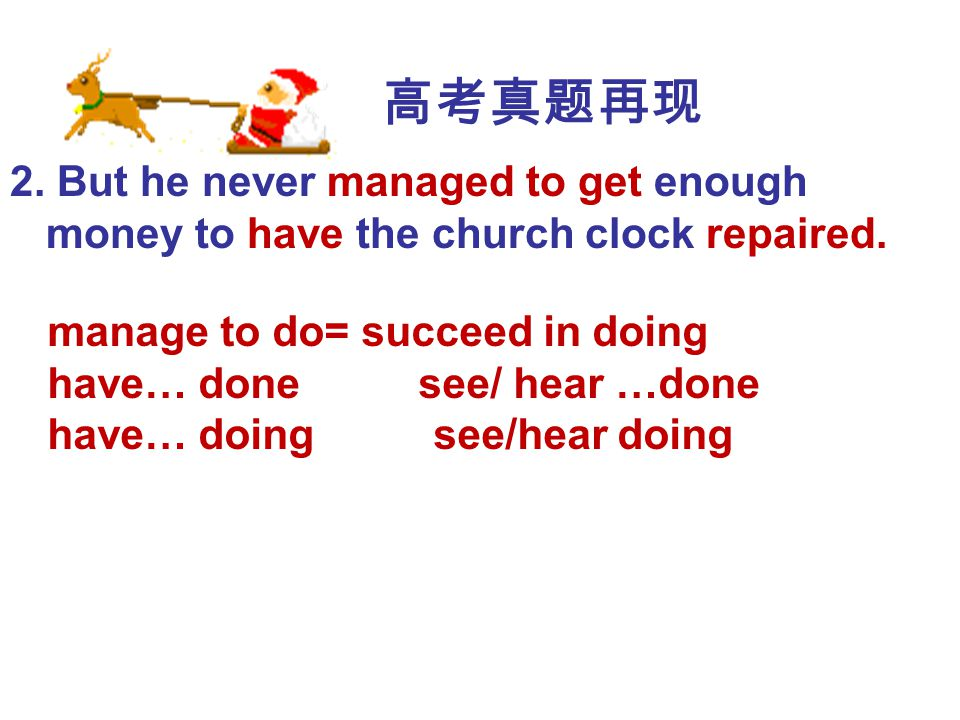 高考真题再现 2. But he never managed to get enough money to have the church clock repaired. manage to do= succeed in doing.