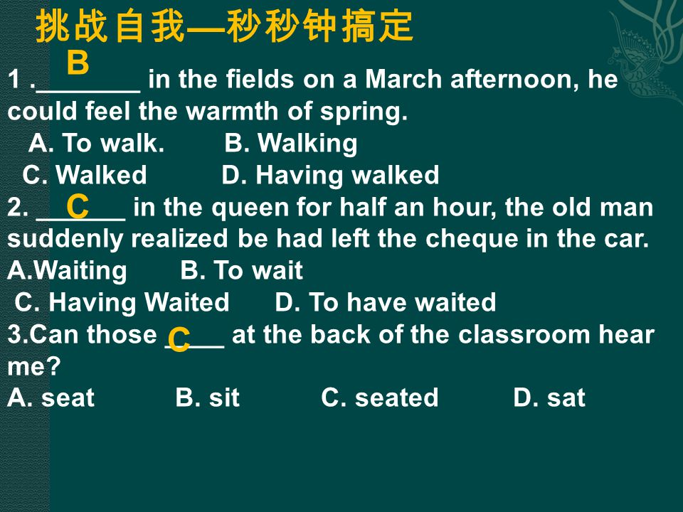 挑战自我—秒秒钟搞定 B. 1 ._______ in the fields on a March afternoon, he could feel the warmth of spring. A. To walk. B. Walking.