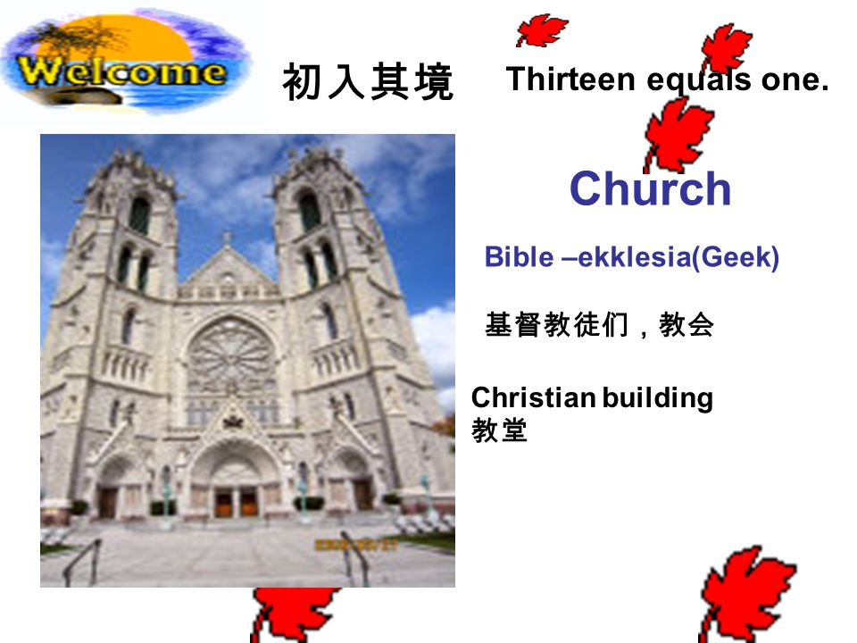 初入其境 Church Thirteen equals one. Bible –ekklesia(Geek) 基督教徒们,教会