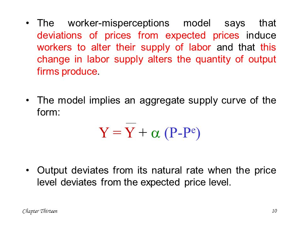 The worker-misperceptions model says that deviations of prices from expected prices induce workers to alter their supply of labor and that this change in labor supply alters the quantity of output firms produce.