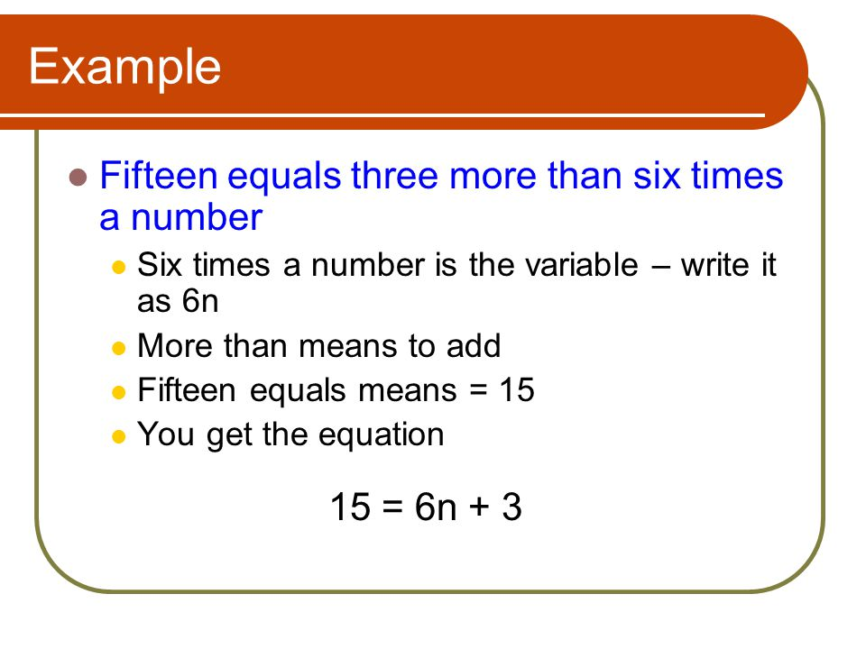 Example Fifteen equals three more than six times a number 15 = 6n + 3