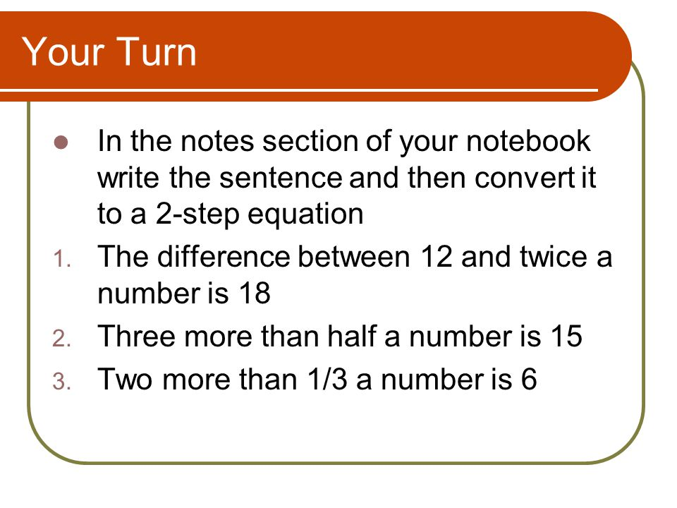 Your Turn In the notes section of your notebook write the sentence and then convert it to a 2-step equation.