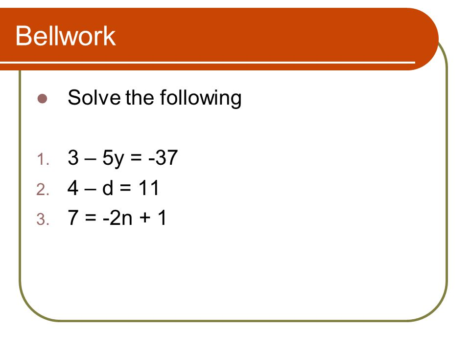 Bellwork Solve the following 3 – 5y = -37 4 – d = 11 7 = -2n + 1