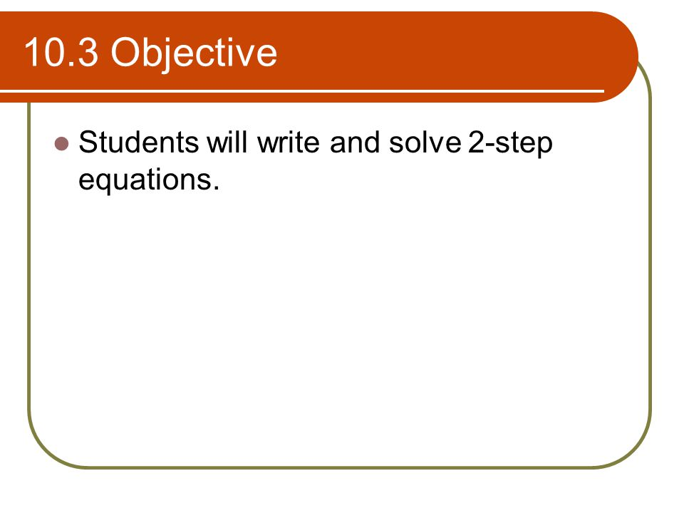 10.3 Objective Students will write and solve 2-step equations.