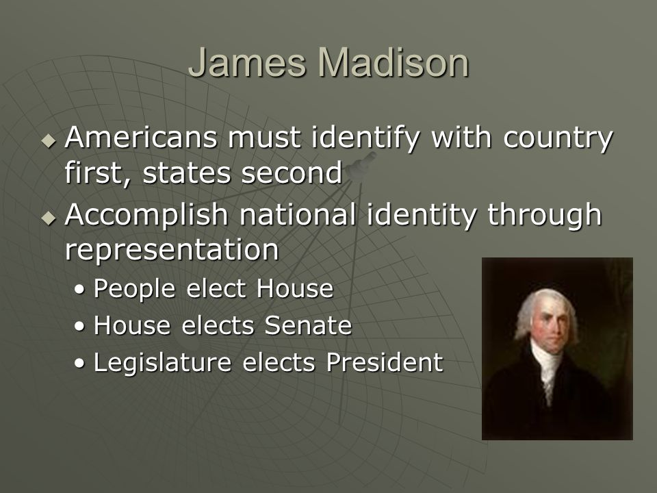 James Madison Americans must identify with country first, states second. Accomplish national identity through representation.
