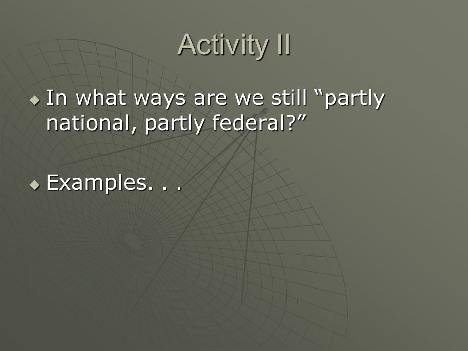 Activity II In what ways are we still partly national, partly federal Examples. . .