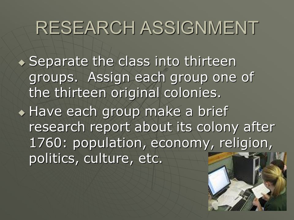 RESEARCH ASSIGNMENT Separate the class into thirteen groups. Assign each group one of the thirteen original colonies.