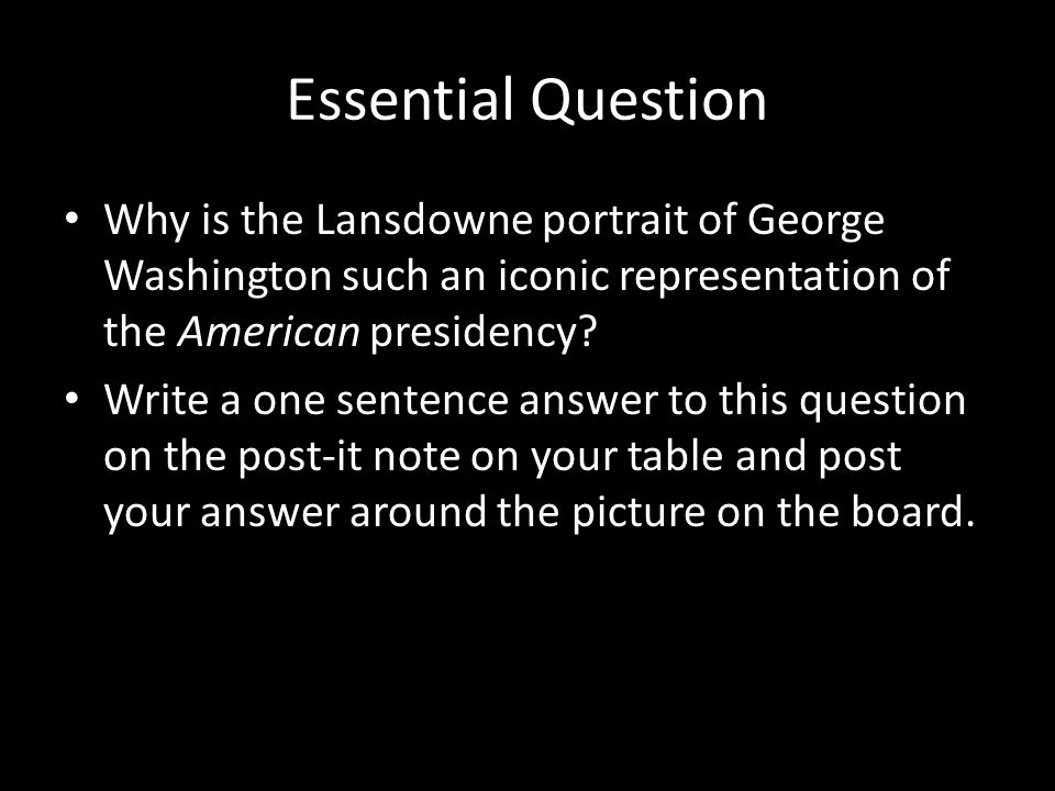 Essential Question Why is the Lansdowne portrait of George Washington such an iconic representation of the American presidency