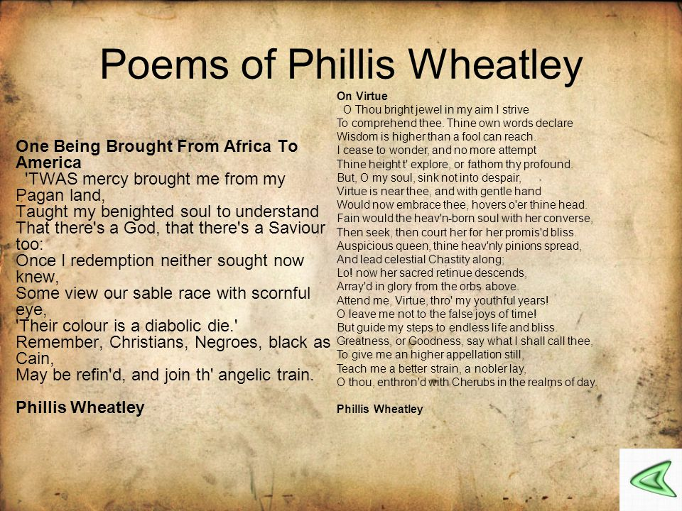 phillis wheatley Enslaved in senegal [in a region that is now in gambia] at age eight and brought to america on a schooner called the phillis (for which she was apparently named), was purchased by susannah and john wheatley, who soon recognized her intellect and facility with language susannah wheatley taught.