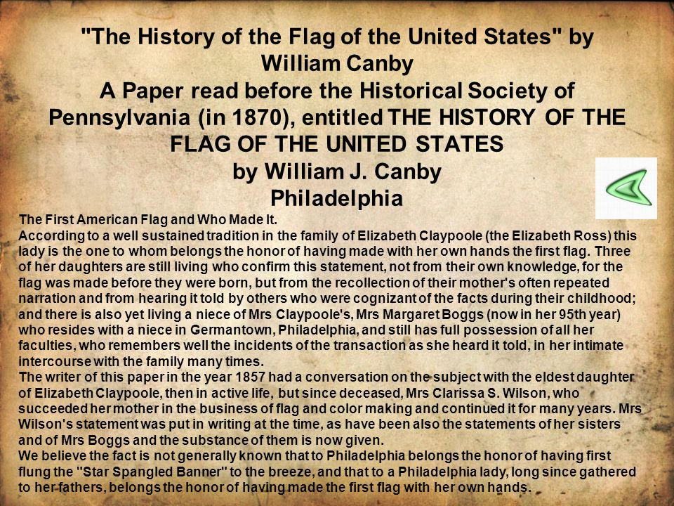 The History of the Flag of the United States by William Canby A Paper read before the Historical Society of Pennsylvania (in 1870), entitled THE HISTORY OF THE FLAG OF THE UNITED STATES by William J. Canby Philadelphia