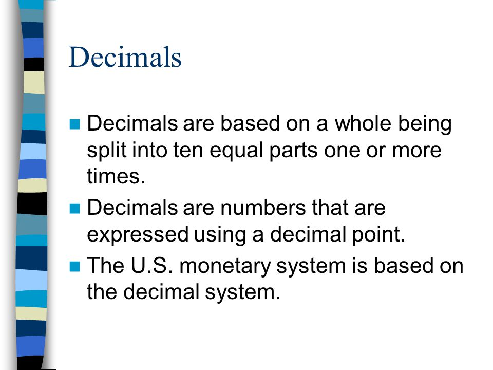 Decimals Decimals are based on a whole being split into ten equal parts one or more times.