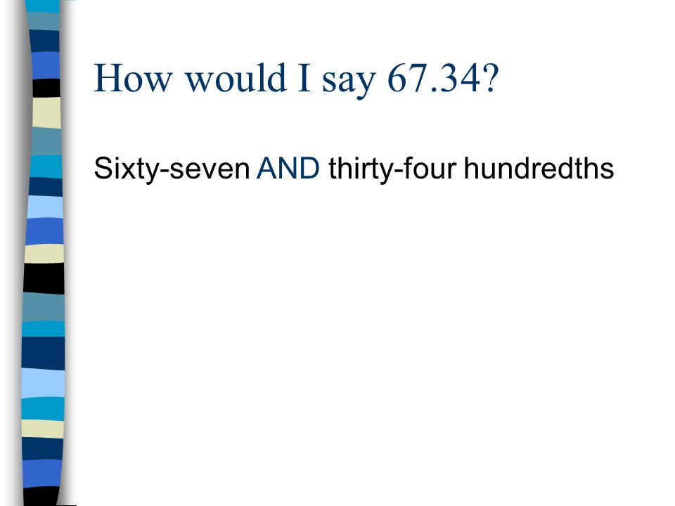 How would I say 67.34 Sixty-seven AND thirty-four hundredths