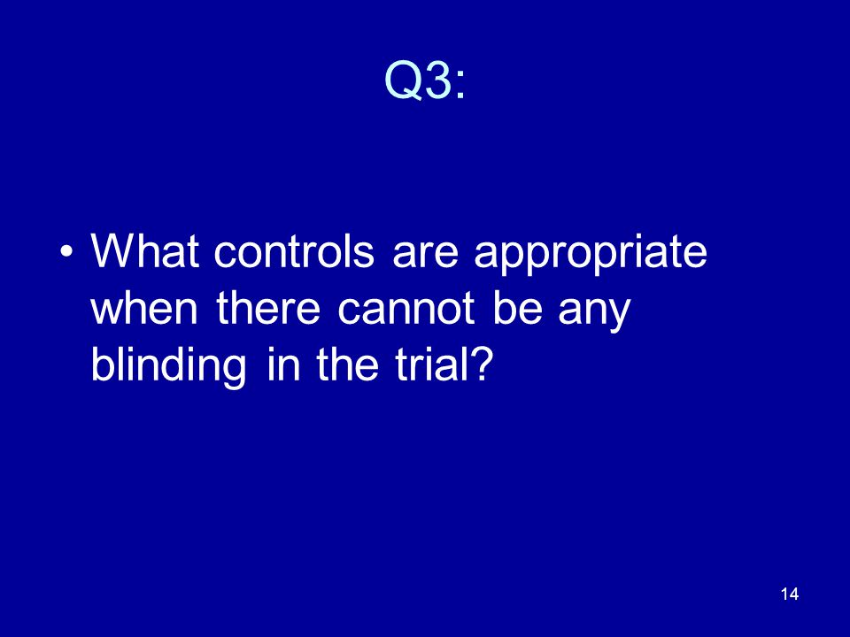 Q3: What controls are appropriate when there cannot be any blinding in the trial