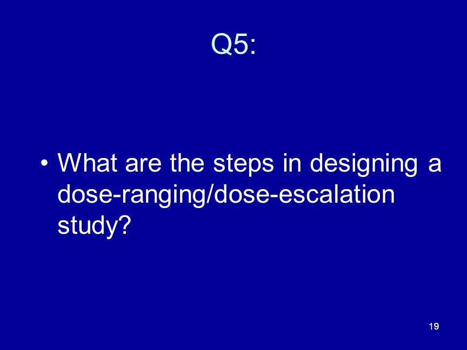 Q5: What are the steps in designing a dose-ranging/dose-escalation study