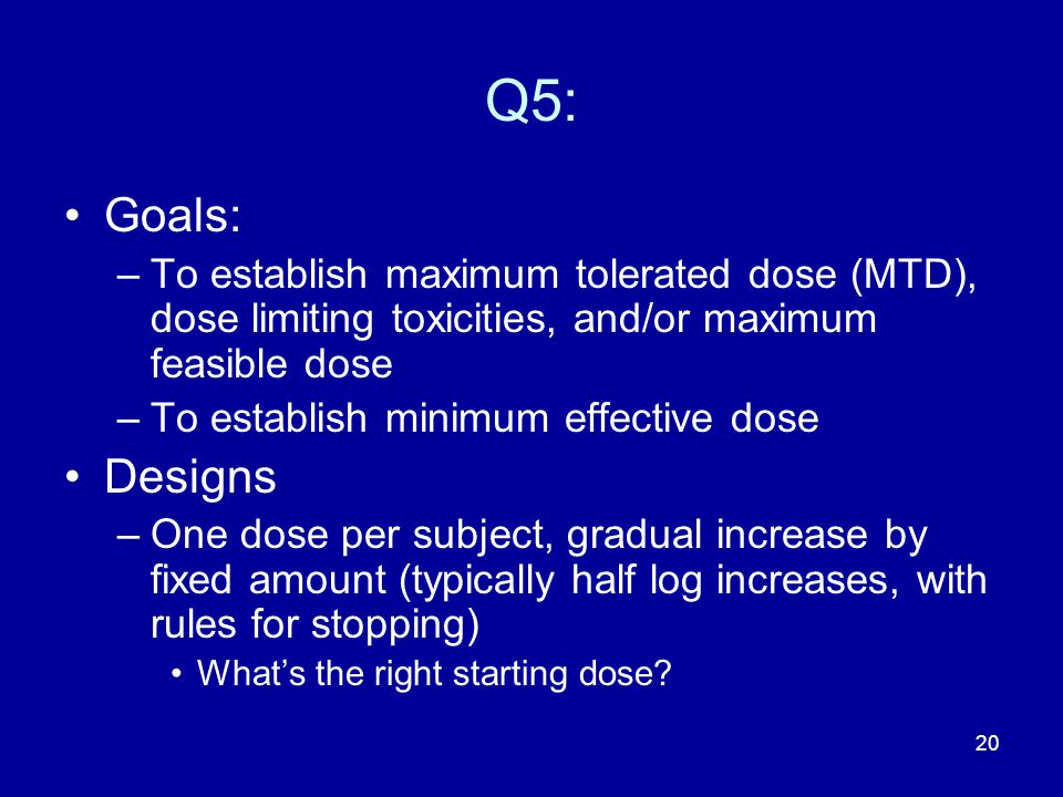 Q5: Goals: To establish maximum tolerated dose (MTD), dose limiting toxicities, and/or maximum feasible dose.