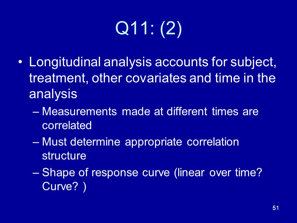 Q11: (2) Longitudinal analysis accounts for subject, treatment, other covariates and time in the analysis.