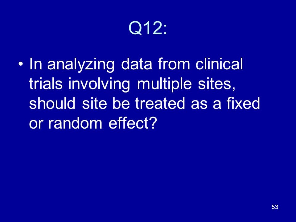 Q12: In analyzing data from clinical trials involving multiple sites, should site be treated as a fixed or random effect