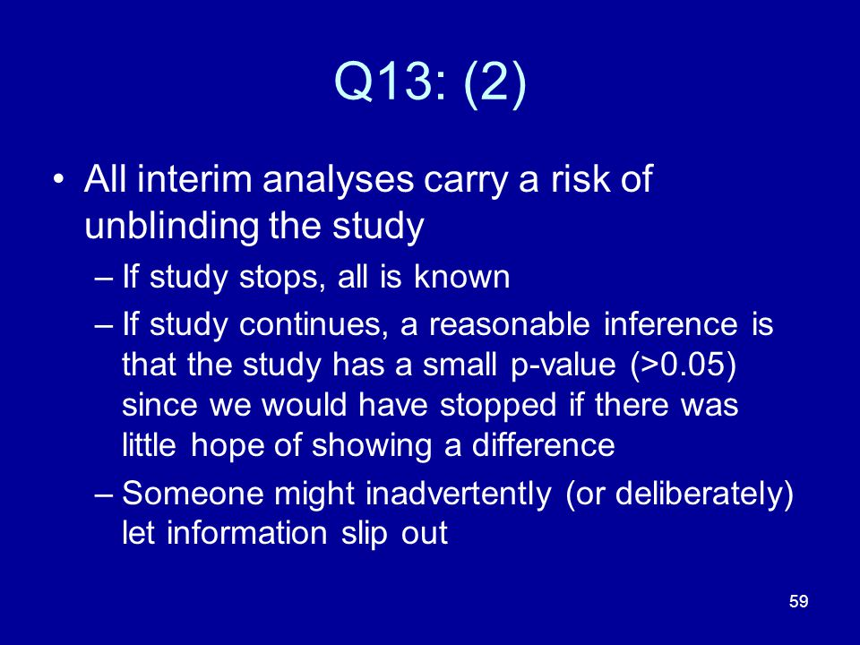 Q13: (2) All interim analyses carry a risk of unblinding the study