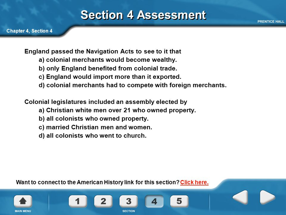 Section 4 Assessment Chapter 4, Section 4. England passed the Navigation Acts to see to it that. a) colonial merchants would become wealthy.