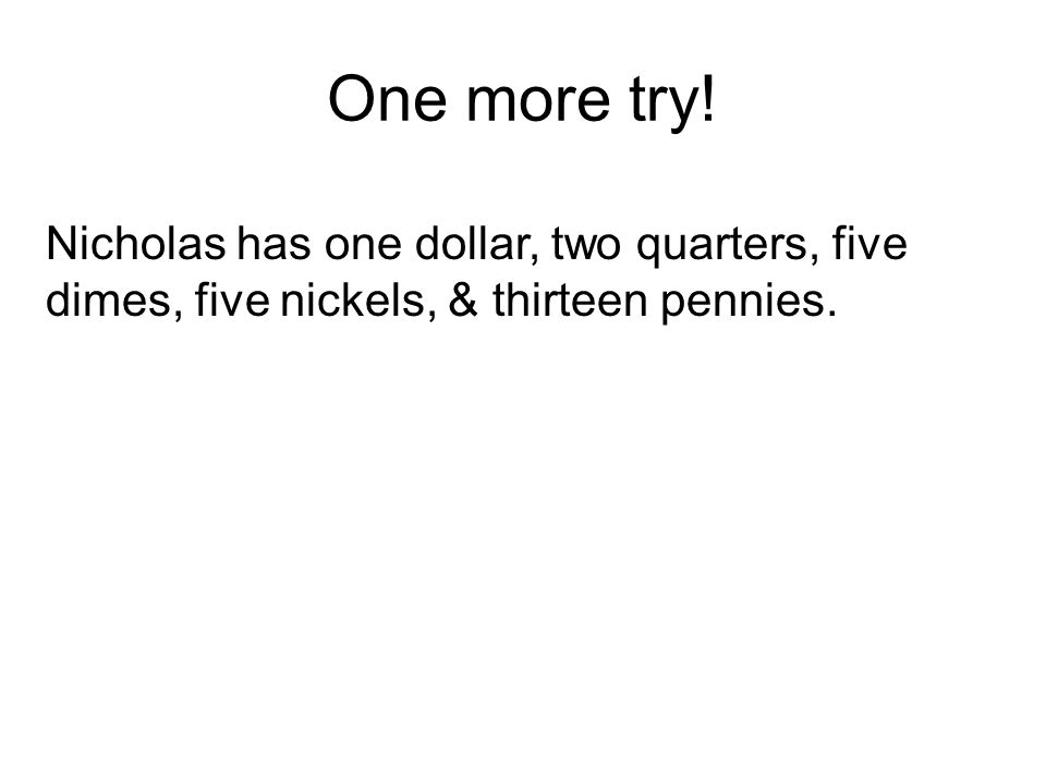 One more try! Nicholas has one dollar, two quarters, five dimes, five nickels, & thirteen pennies.