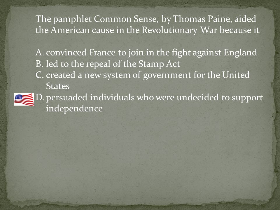 The pamphlet Common Sense, by Thomas Paine, aided the American cause in the Revolutionary War because it