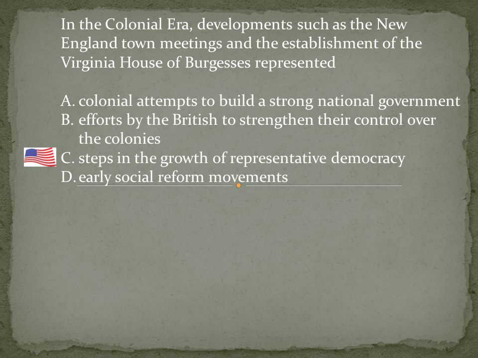 In the Colonial Era, developments such as the New England town meetings and the establishment of the Virginia House of Burgesses represented