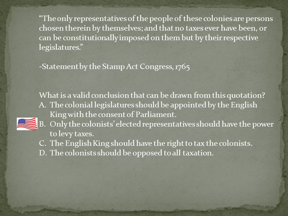 The only representatives of the people of these colonies are persons chosen therein by themselves; and that no taxes ever have been, or can be constitutionally imposed on them but by their respective legislatures. -Statement by the Stamp Act Congress, 1765