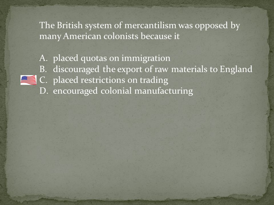 The British system of mercantilism was opposed by many American colonists because it