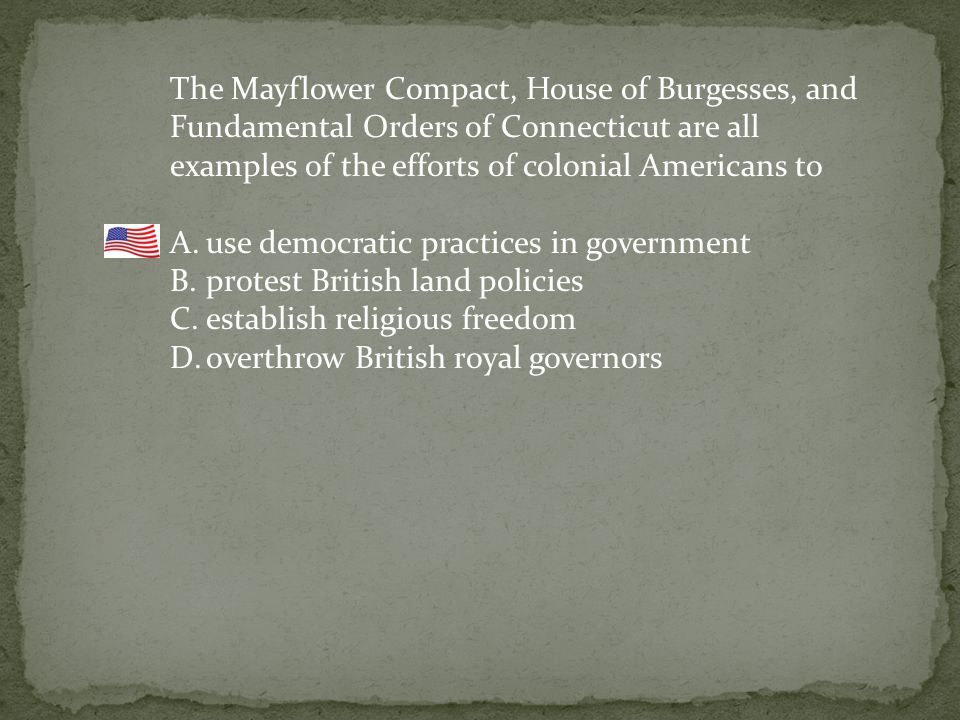 The Mayflower Compact, House of Burgesses, and Fundamental Orders of Connecticut are all examples of the efforts of colonial Americans to