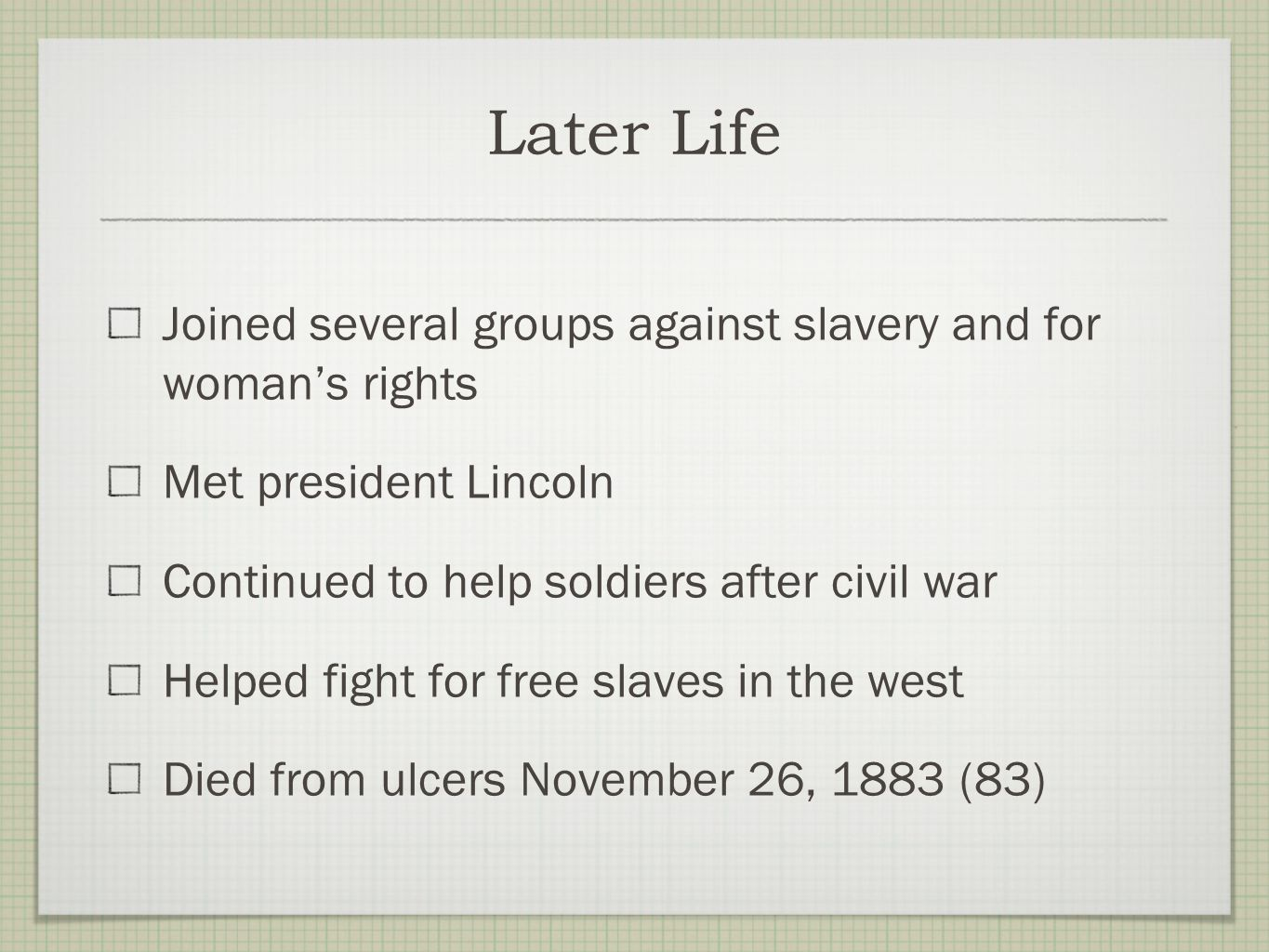 Later Life Joined several groups against slavery and for woman's rights. Met president Lincoln. Continued to help soldiers after civil war.