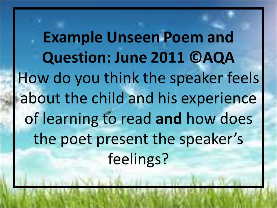 Example Unseen Poem and Question: June 2011 ©AQA How do you think the speaker feels about the child and his experience of learning to read and how does the poet present the speaker's feelings