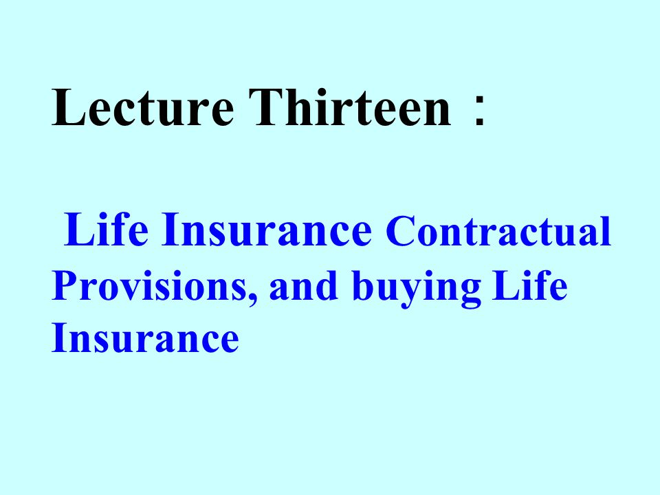 Lecture Thirteen: Life Insurance Contractual Provisions, and buying Life Insurance