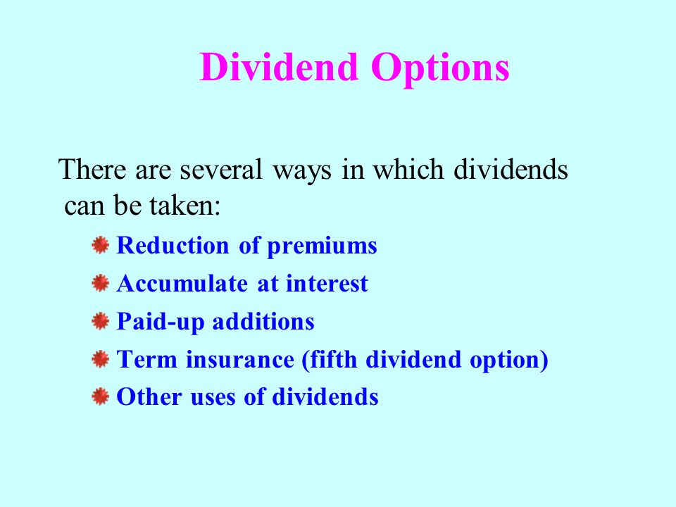 Dividend Options There are several ways in which dividends can be taken: Reduction of premiums. Accumulate at interest.