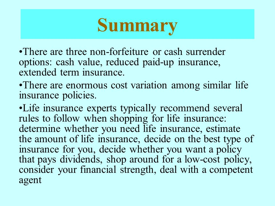 Summary There are three non-forfeiture or cash surrender options: cash value, reduced paid-up insurance, extended term insurance.