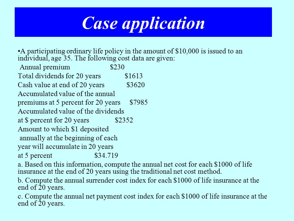 Case application A participating ordinary life policy in the amount of $10,000 is issued to an individual, age 35. The following cost data are given: