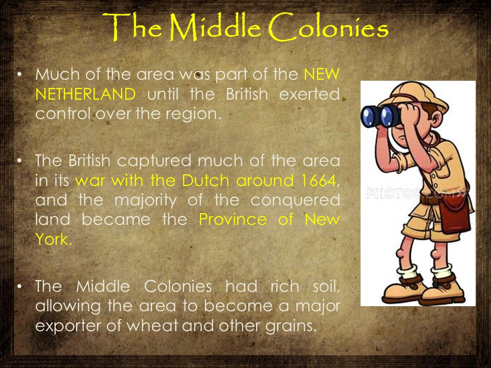 The Middle Colonies Much of the area was part of the NEW NETHERLAND until the British exerted control over the region.