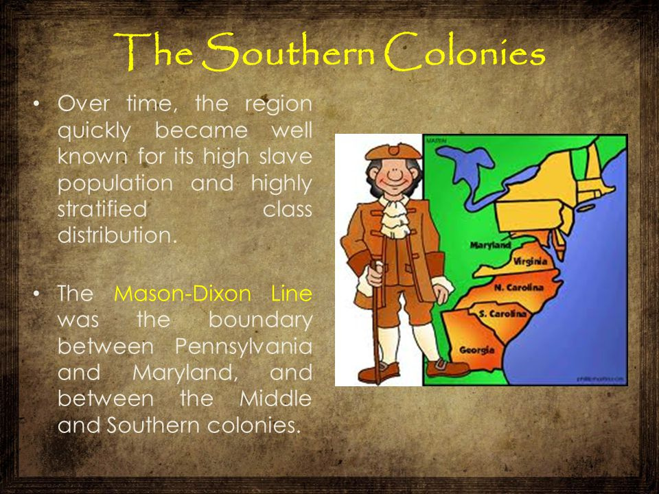 The Southern Colonies Over time, the region quickly became well known for its high slave population and highly stratified class distribution.