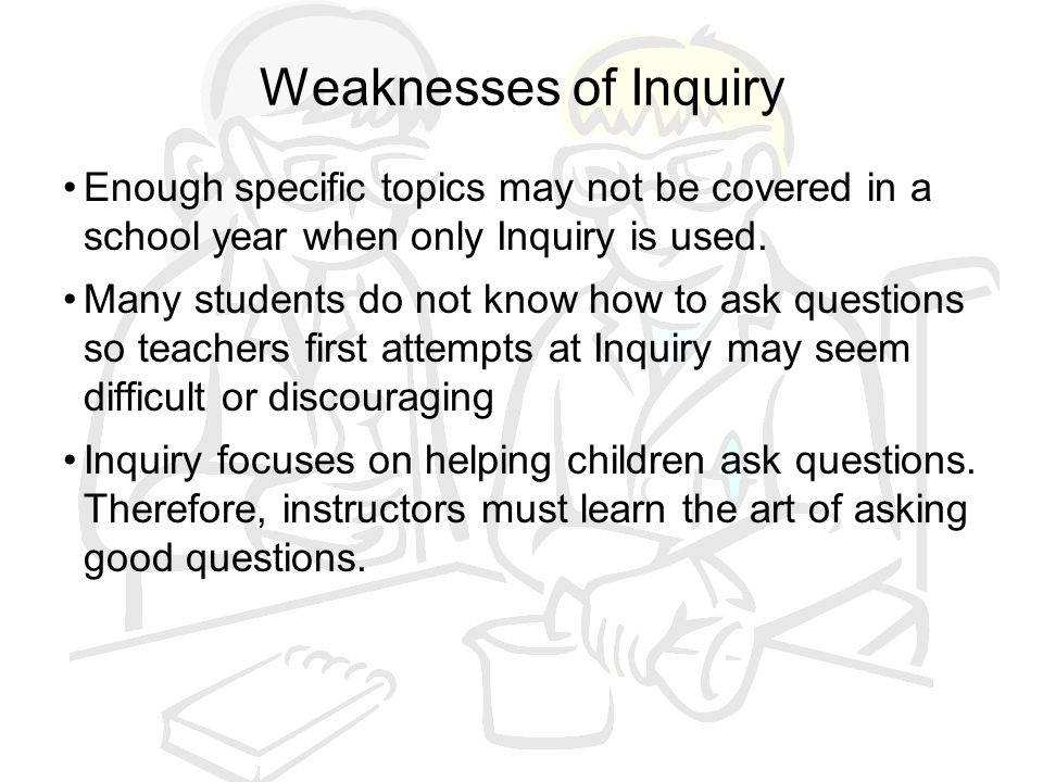 Weaknesses of Inquiry Enough specific topics may not be covered in a school year when only Inquiry is used.