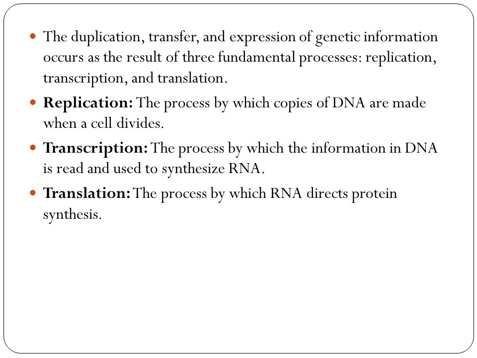 The duplication, transfer, and expression of genetic information occurs as the result of three fundamental processes: replication, transcription, and translation.