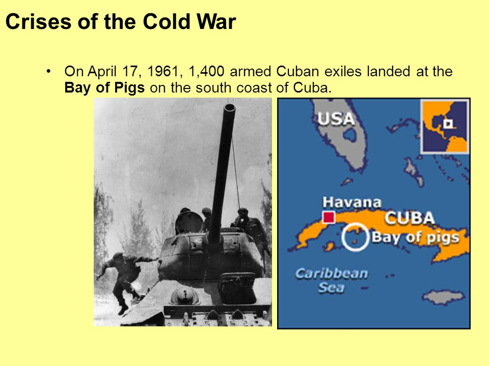 Crises of the Cold War On April 17, 1961, 1,400 armed Cuban exiles landed at the Bay of Pigs on the south coast of Cuba.