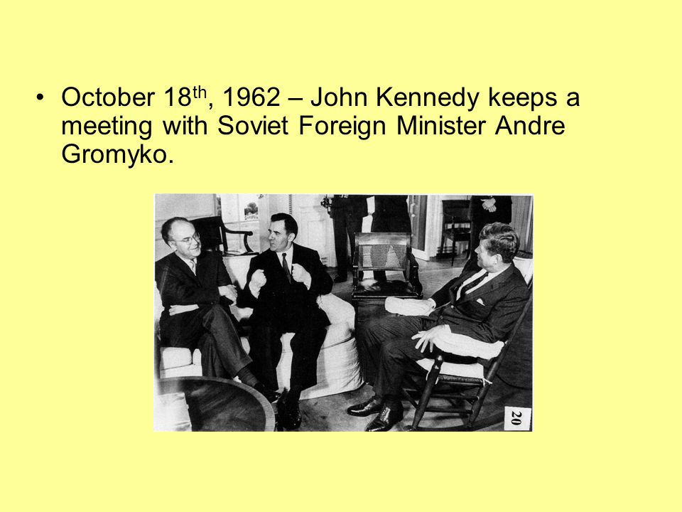 October 18th, 1962 – John Kennedy keeps a meeting with Soviet Foreign Minister Andre Gromyko.
