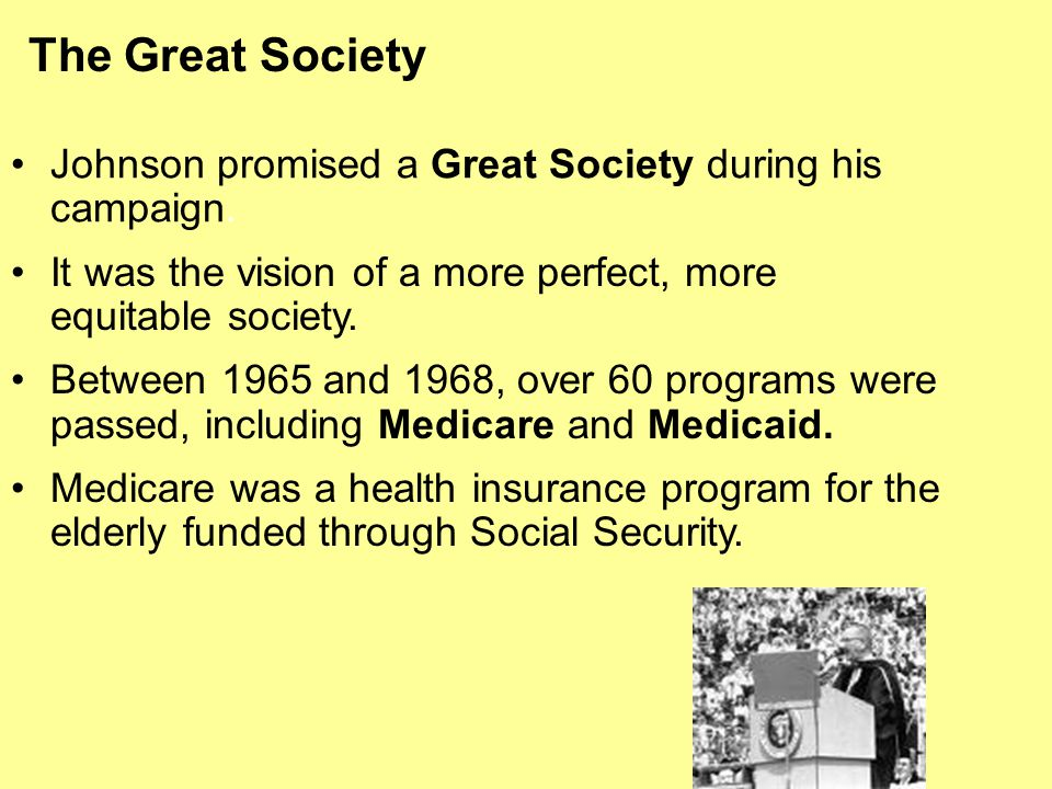 The Great Society Johnson promised a Great Society during his campaign. It was the vision of a more perfect, more equitable society.