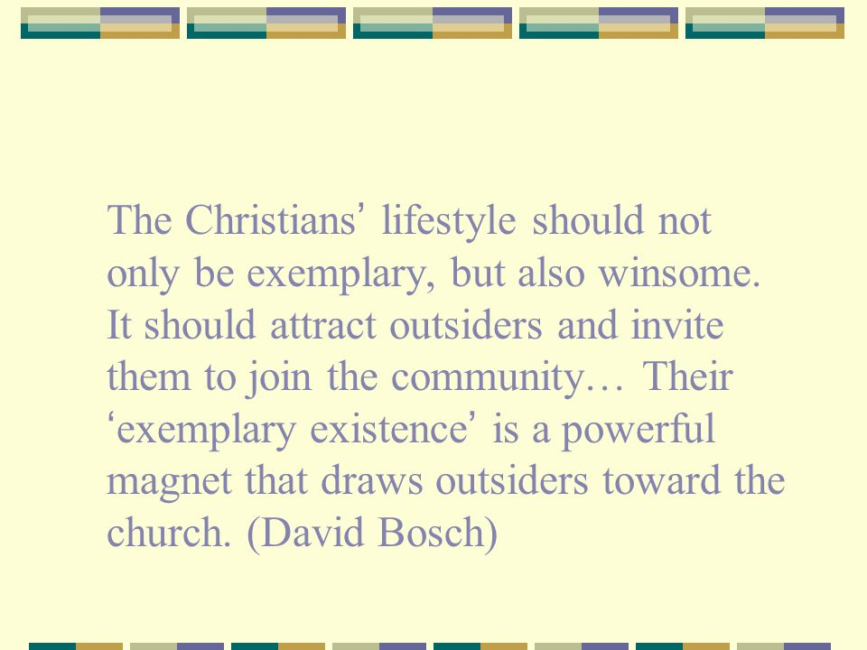 The Christians' lifestyle should not only be exemplary, but also winsome.