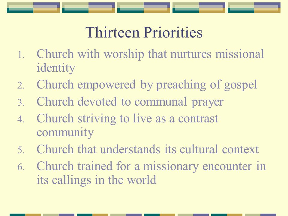 Thirteen Priorities Church with worship that nurtures missional identity. Church empowered by preaching of gospel.
