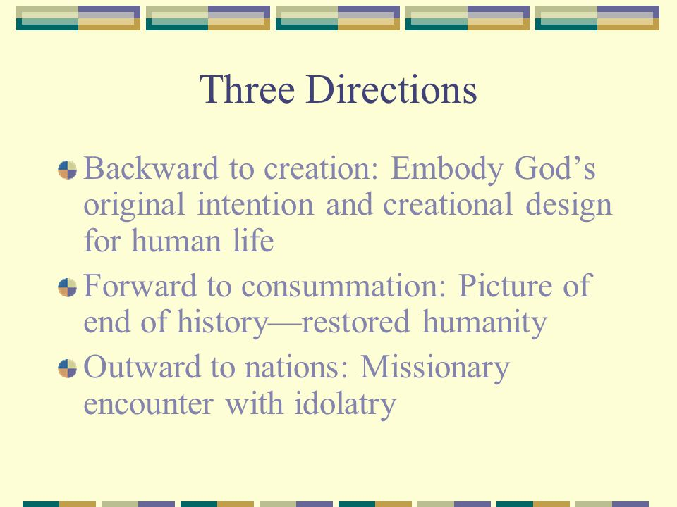 Three Directions Backward to creation: Embody God's original intention and creational design for human life.