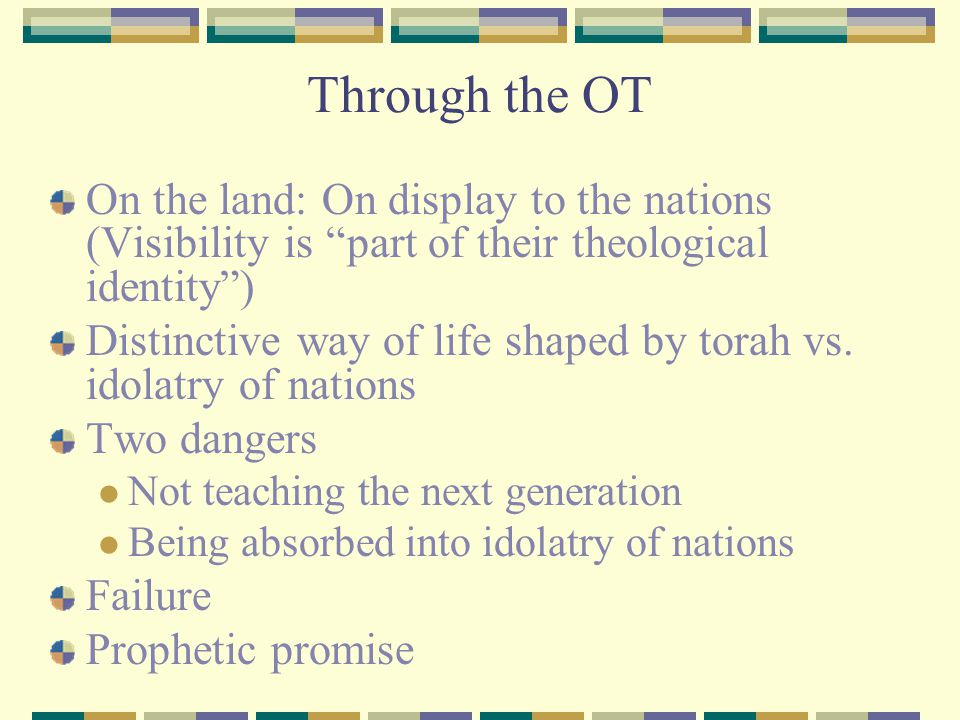 Through the OT On the land: On display to the nations (Visibility is part of their theological identity )