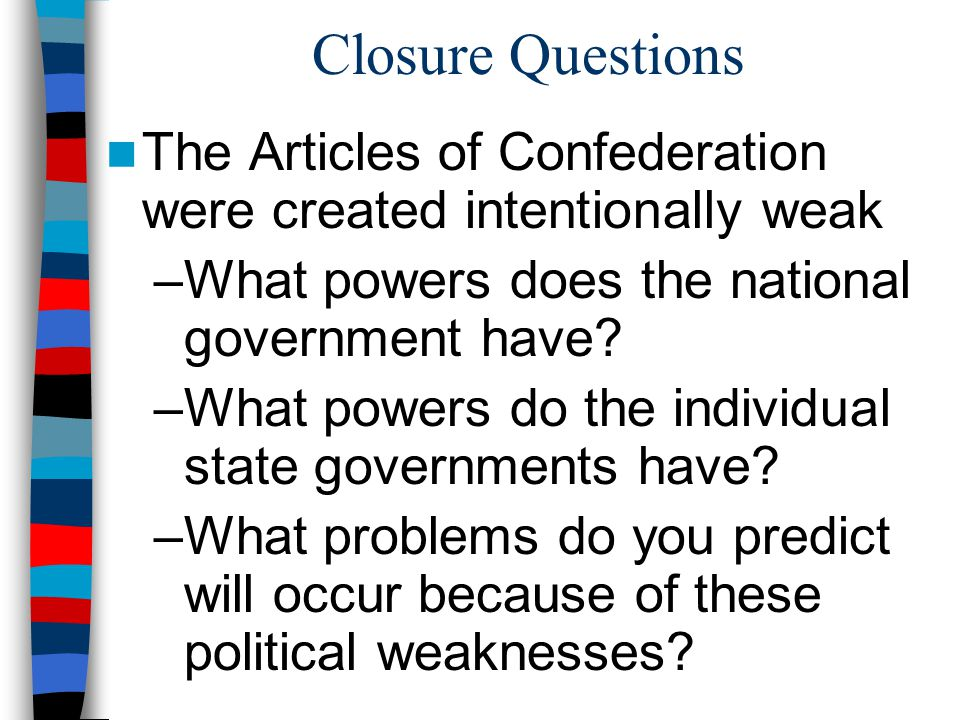 Closure Questions The Articles of Confederation were created intentionally weak. What powers does the national government have
